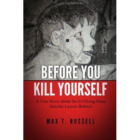 Before You Kill Yourself  A True Story About The Undying Mess Suicide Leaves Behind