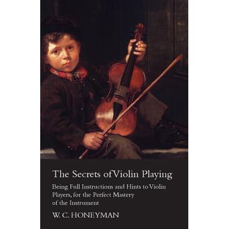 The Secrets of Violin Playing - Being Full Instructions and Hints to Violin Players, for the Perfect Mastery of the Instrument -