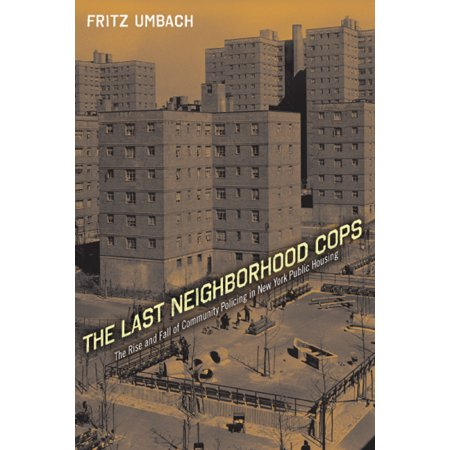 The Last Neighborhood Cops : The Rise and Fall of Community Policing in New York Public Housing