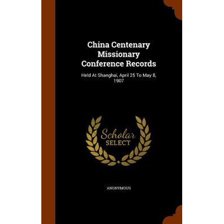 China Centenary Missionary Conference Records  Held At Shanghai  April 25 To May 8  1907