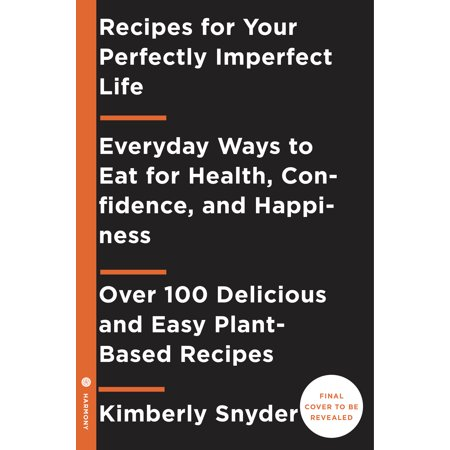 Recipes for Your Perfectly Imperfect Life : Everyday Ways to Live and Eat for Health, Healing, and