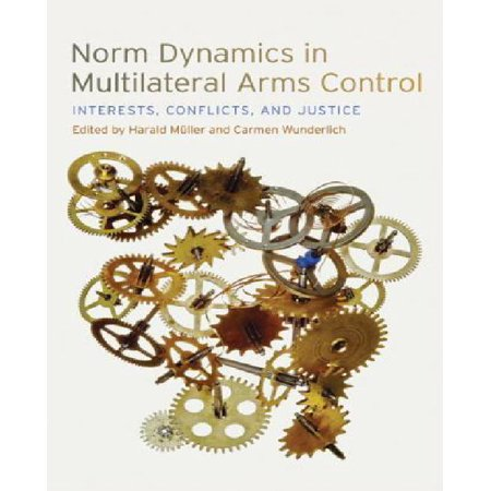Norm Dynamics in Multilateral Arms Control : Interests, Conflicts, and (Multilateral Arms Control)