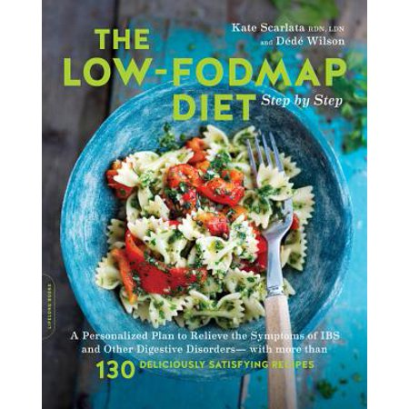 The Low-FODMAP Diet Step by Step : A Personalized Plan to Relieve the Symptoms of IBS and Other Digestive Disorders--with More Than 130 Deliciously Satisfying Recipes
