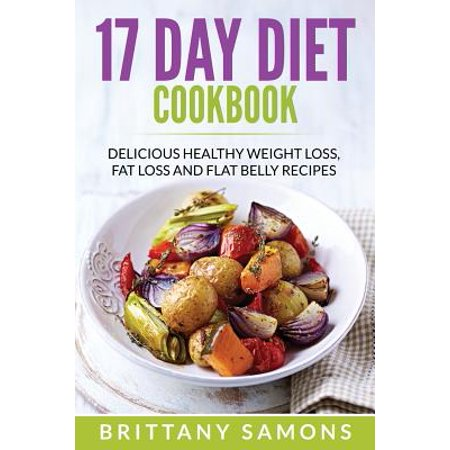 17 Day Diet Cookbook : Delicious Healthy Weight Loss, Fat Loss and Flat Belly