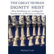 The Great Human Dignity Heist : How Bioethicists Are Trashing the Foundations of Western Civilization