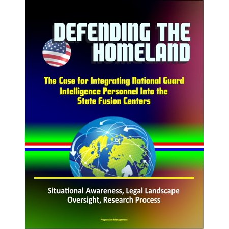 Defending the Homeland: The Case for Integrating National Guard Intelligence Personnel Into the State Fusion Centers - Situational Awareness, Legal Landscape, Oversight, Research Process -