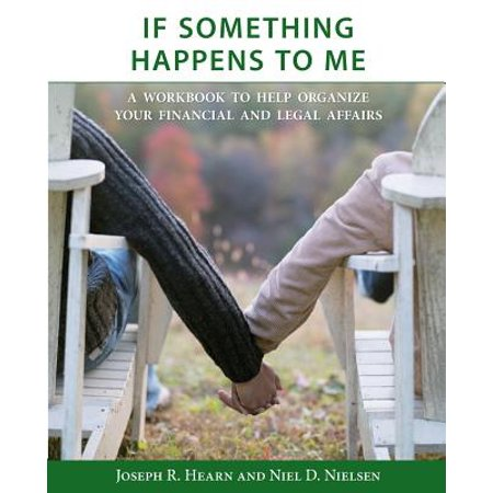 If Something Happens to Me : A Workbook to Help Organize Your Financial and Legal