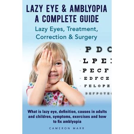 Lazy Eye & Amblyopia. Lazy Eyes, Treatment, Correction and Surgery. What Is Lazy Eye, Definition, Causes in Adults and Children, Symptoms, Exercises. a Complete