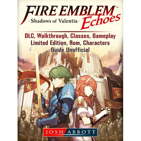 Fire Emblem Echoes Shadows of Valentia, DLC, Walkthrough, Classes, Gameplay, Limited Edition, Rom, Characters, Guide Unofficial -