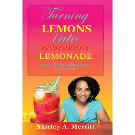 Turning Lemons Into Raspberry Lemonade : Making the Worst Experiences the Best