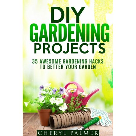 DIY Gardening Projects: 35 Awesome Gardening Hacks to Better Your Garden - eBook