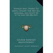 Voyages and Travels to India, Ceylon, the Red Sea, Abyssiniavoyages and Travels to India, Ceylon, the Red Sea, Abyssinia, and Egypt V3, and Egypt V3 : In the Years 1802-1806 (1811) in the Years 1802-1806 (1811)