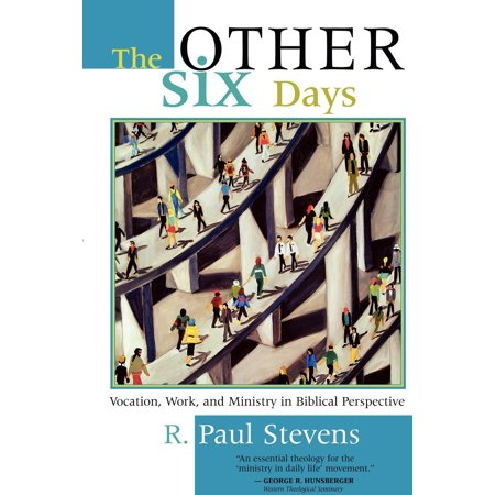 The Other Six Days : Vocation, Work, and Ministry in Biblical Perspective