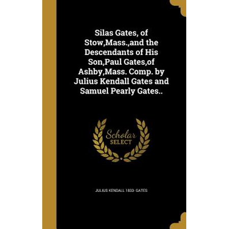 Silas Gates, of Stow, Mass., and the Descendants of His Son, Paul Gates, of Ashby, Mass. Comp. by Julius Kendall Gates and Samuel Pearly Gates..