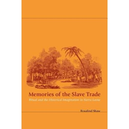 Memories Of The Slave Trade  Ritual And The Historical Imagination In Sierra Leone