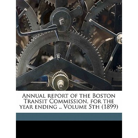 Annual Report of the Boston Transit Commission, for the Year Ending .. Volume 5th (The Fifth Annual End Of The World Tour)