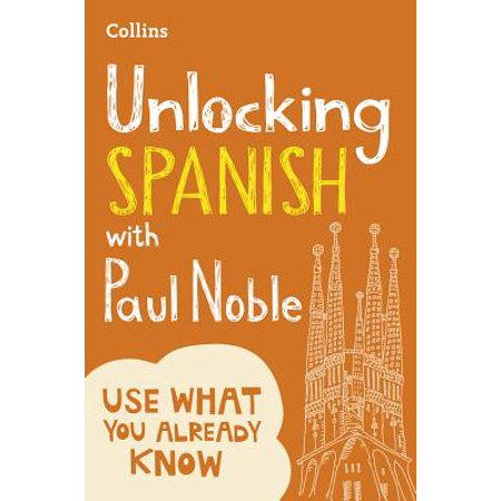 Unlocking Spanish with Paul Noble : Use What You Already