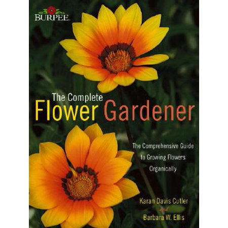 - Burpee the Complete Flower Gardener : The Comprehensive Guide to Growing Flowers Organically