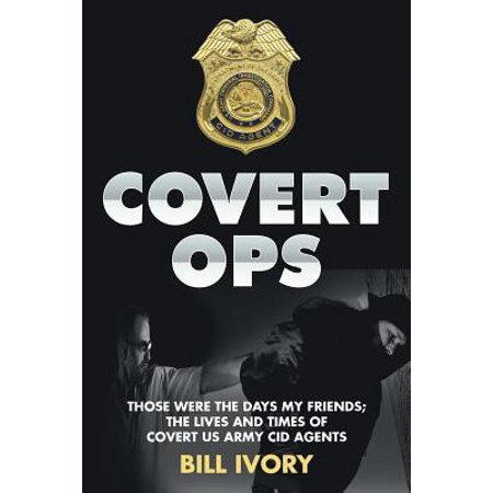 Covert Ops : Those Were the Days My Friends; The Lives and Times of Covert US Army Cid
