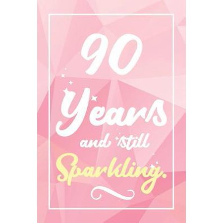 90 Years And Still Sparkling: Lined Journal / Notebook - Cute and Funny 90 yr Old Gift, Fun And Practical Alternative to a Card - 90th Birthday Gift (5 Year Old Still In Diapers At Night)