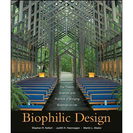 Biophilic Design: The Theory, Science, and Practice of Bringing Buildings to Life by
