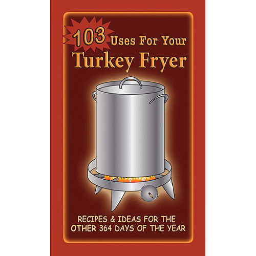 103 Uses For Your Turkey Fryer: Recipes & Ideas for the Other 364 Days of the Year