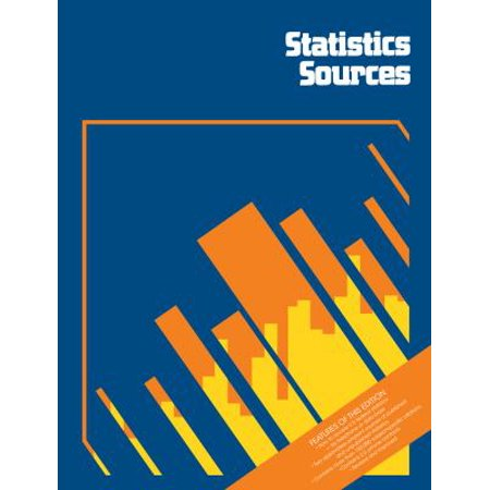 Statistics Sources  A Subject Guide To Data On Industrial  Business  Social  Educational  Financial  And Other Topics For The United States And Internationally