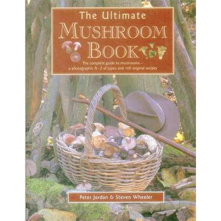 The Ultimate Mushroom Book : The Complete Guide to Mushrooms - A Photographic A-Z of Types and 100 Original Recipes
