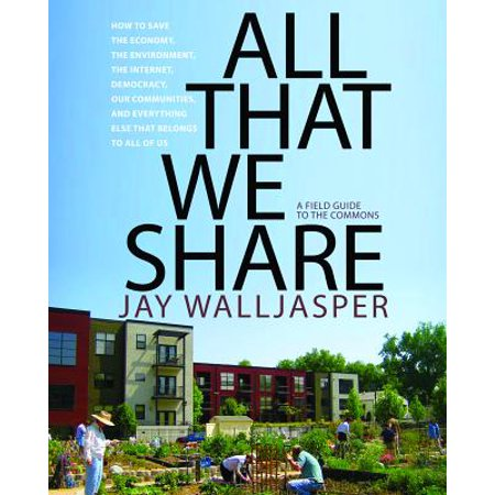 All That We Share : How to Save the Economy, the Environment, the Internet, Democracy, Our Communities, and Everything Else That Belongs to All of (Best Economies In The Us)