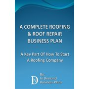 A Complete Roofing & Roof Repair Business Plan: A Key Part Of How To Start A Roofing Company - eBook