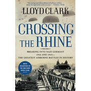 Crossing the Rhine : Breaking Into Nazi Germany 1944 and 1945-The Greatest Airborne Battles in History