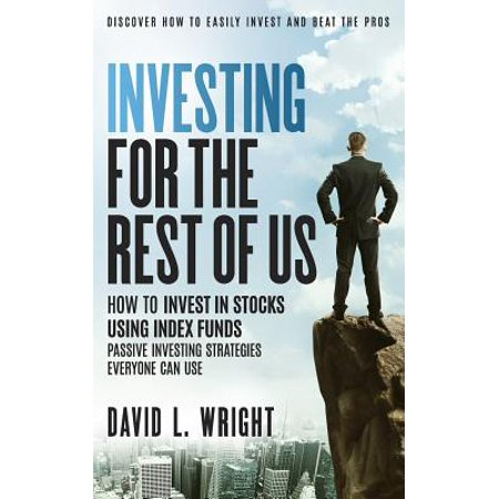 Investing for the Rest of Us : How to Invest in Stocks Using Index Funds: Passive Investing Strategies Everyone Can
