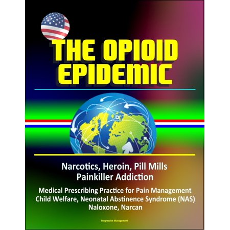 The Opioid Epidemic: Narcotics, Heroin, Pill Mills, Painkiller Addiction, Medical Prescribing Practice for Pain Management, Child Welfare, Neonatal Abstinence Syndrome (NAS), Naloxone, Narcan -