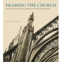 Framing the Church: The Social and Artistic Power of Buttresses in French Gothic Architecture (Hardcover)
