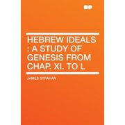 Hebrew Ideals : A Study of Genesis from Chap. XI. to L