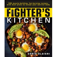 The Fighter's Kitchen : 100 Muscle-Building, Fat Burning Recipes, with Meal Plans to Sculpt Your Warrior