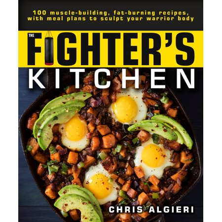 The Fighter's Kitchen : 100 Muscle-Building, Fat Burning Recipes, with Meal Plans to Sculpt Your