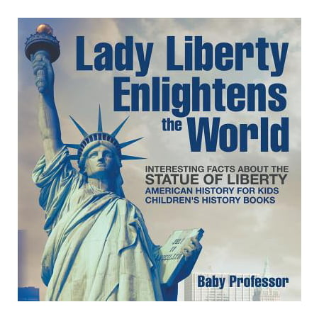 Lady Liberty Enlightens the World : Interesting Facts about the Statue of Liberty - American History for Kids Children's History (Interesting Facts About The Roman God Neptune)