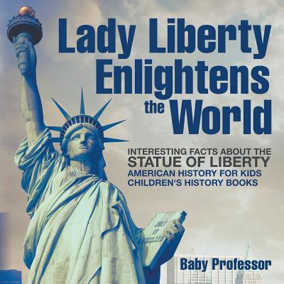 - Lady Liberty Enlightens the World : Interesting Facts about the Statue of Liberty - American History for Kids Children's History Books