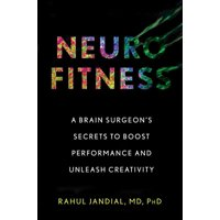 Neurofitness : A Brain Surgeons Secrets to Boost Performance and Unleash Creativity