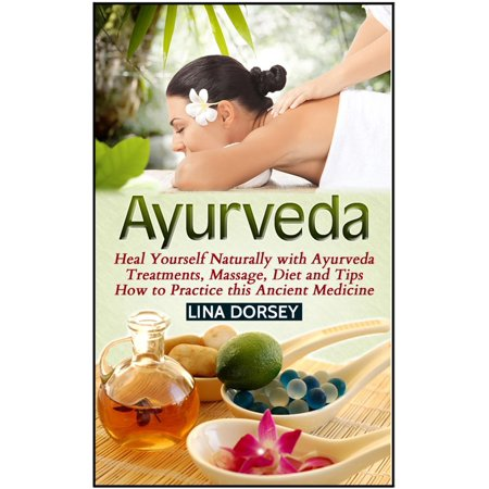 Ayurveda: Heal Yourself Naturally with Ayurveda Treatments, Massage, Diet and Tips How to Practice this Ancient Medicine - - Yourself Treatment