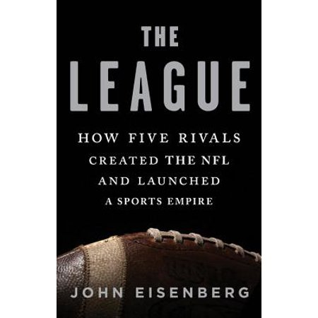 The League : How Five Rivals Created the NFL and Launched a Sports
