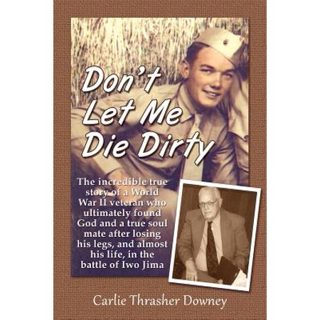 Don't Let Me Die Dirty : The Incredible True Story of a World War II Veteran Who Ultimately Found God and a True Soul Mate After Losing His Legs, and Almost His Life, in the Battle of Iwo