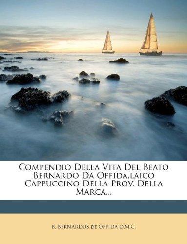 Compendio Della Vita del Beato Bernardo Da Offida, Laico Cappuccino Della Prov. Della... by