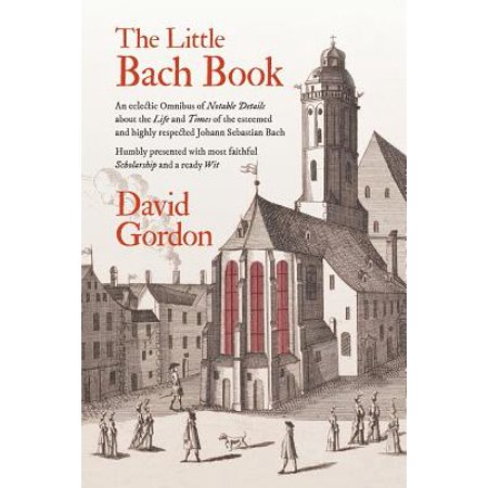 The Little Bach Book : An eclectic Omnibus of Notable Details about the Life and Times of the esteemed and highly respected Johann Sebastian