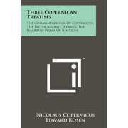 Three Copernican Treatises : The Commentariolus Of Copernicus; The Letter Against Werner; The Narratio Prima Of Rheticus