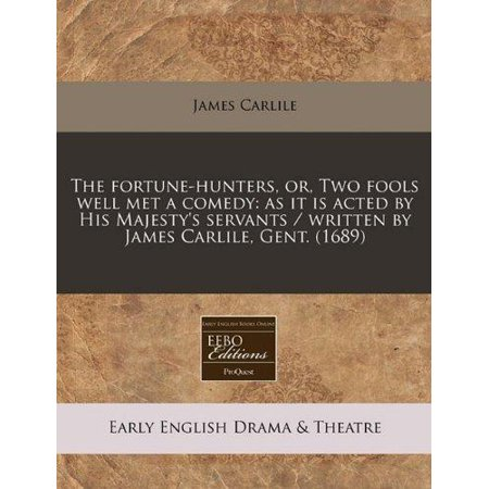 The Fortune Hunters  Or  Two Fools Well Met A Comedy  As It Is Acted By His Majestys Servants   Written By James Carlile  Gent   1689