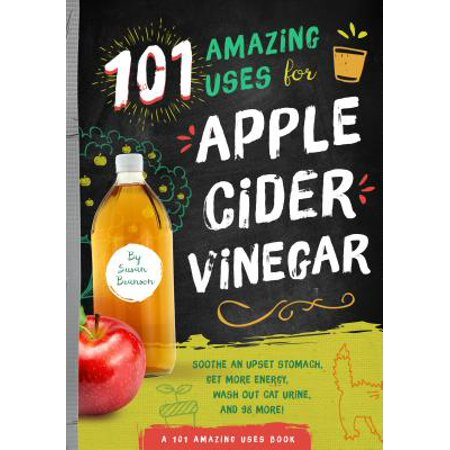 101 Amazing Uses for Apple Cider Vinegar : Soothe an Upset Stomach, Get More Energy, Wash Out Cat Urine and 98 (Best Way To Get Rid Of Cat Urine)
