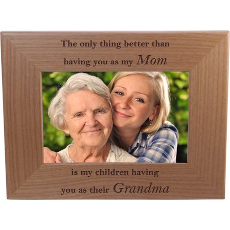 The only thing better than having you as my mom is my children having you as their grandma - 4x6 Inch Wood Picture Frame - Great Gift for Mothers's Day Birthday or Christmas Gift for Mom Grandma Wife