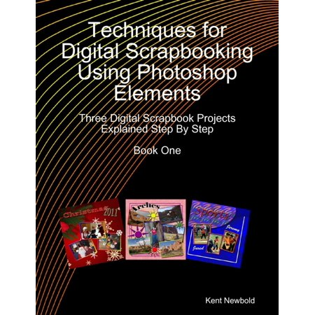 Techniques for Digital Scrapbooking Using Photoshop Elements Book One: Three Digital Scrapbook Projects Explained Step By Step - eBook
